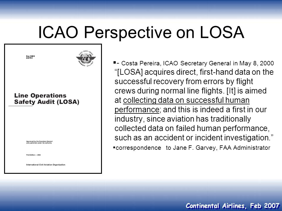 Continental Airlines, Feb 2007 ICAO Perspective on LOSA - Costa Pereira, ICAO Secretary General in May 8, 2000 [LOSA] acquires direct, first-hand data