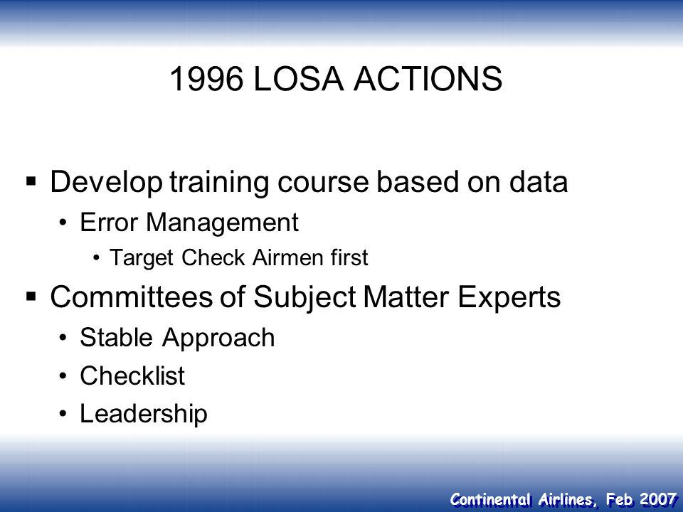 Continental Airlines, Feb 2007 1996 LOSA ACTIONS Develop training course based on data Error Management Target Check Airmen first Committees of Subjec