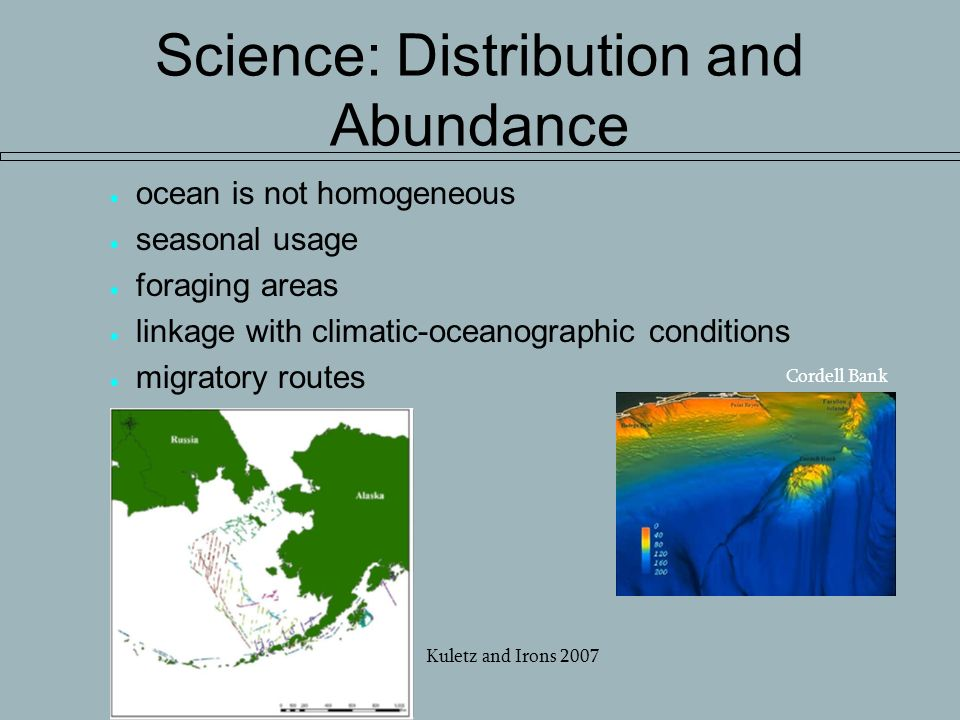 Science: Distribution and Abundance ocean is not homogeneous seasonal usage foraging areas linkage with climatic-oceanographic conditions migratory routes Cordell Bank Kuletz and Irons 2007