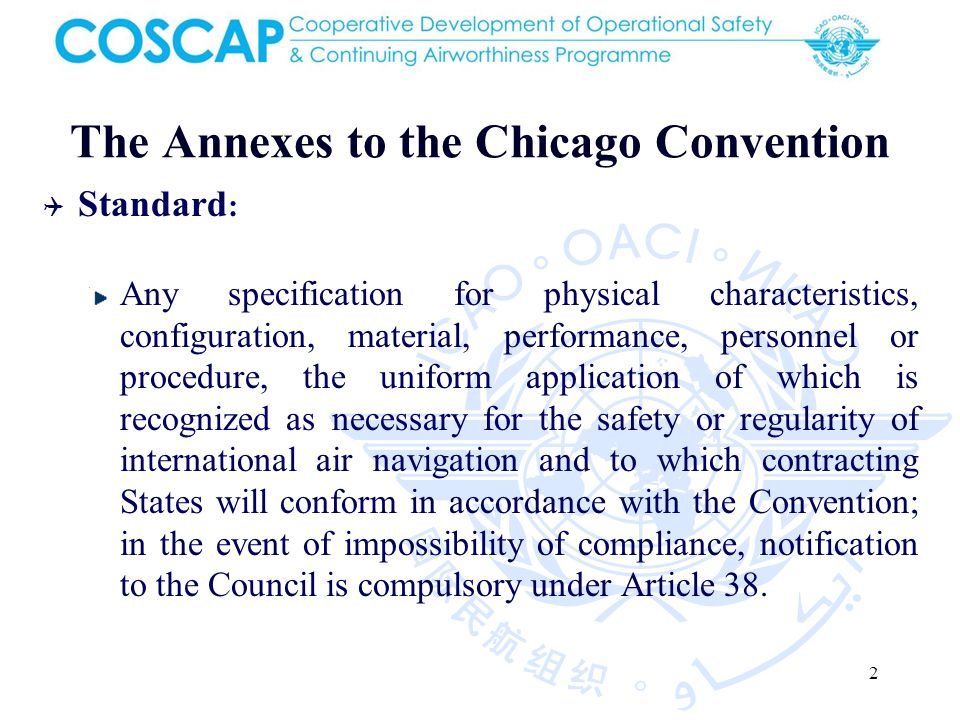 2 The Annexes to the Chicago Convention Standard : Any specification for physical characteristics, configuration, material, performance, personnel or procedure, the uniform application of which is recognized as necessary for the safety or regularity of international air navigation and to which contracting States will conform in accordance with the Convention; in the event of impossibility of compliance, notification to the Council is compulsory under Article 38.