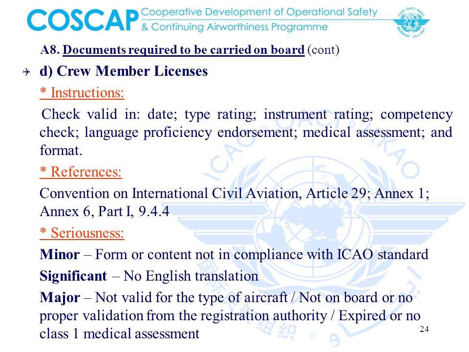 24 A8. Documents required to be carried on board (cont) d) Crew Member Licenses * Instructions: Check valid in: date; type rating; instrument rating;