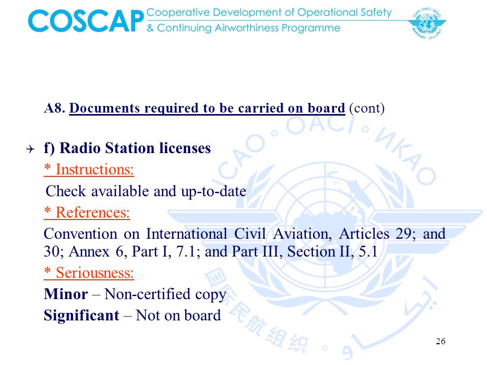 26 A8. Documents required to be carried on board (cont) f) Radio Station licenses * Instructions: Check available and up-to-date * References: Convent