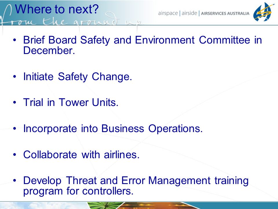 Where to next? Brief Board Safety and Environment Committee in December. Initiate Safety Change. Trial in Tower Units. Incorporate into Business Opera
