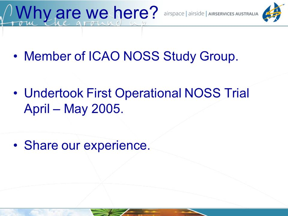 Why are we here? Member of ICAO NOSS Study Group. Undertook First Operational NOSS Trial April – May 2005. Share our experience.