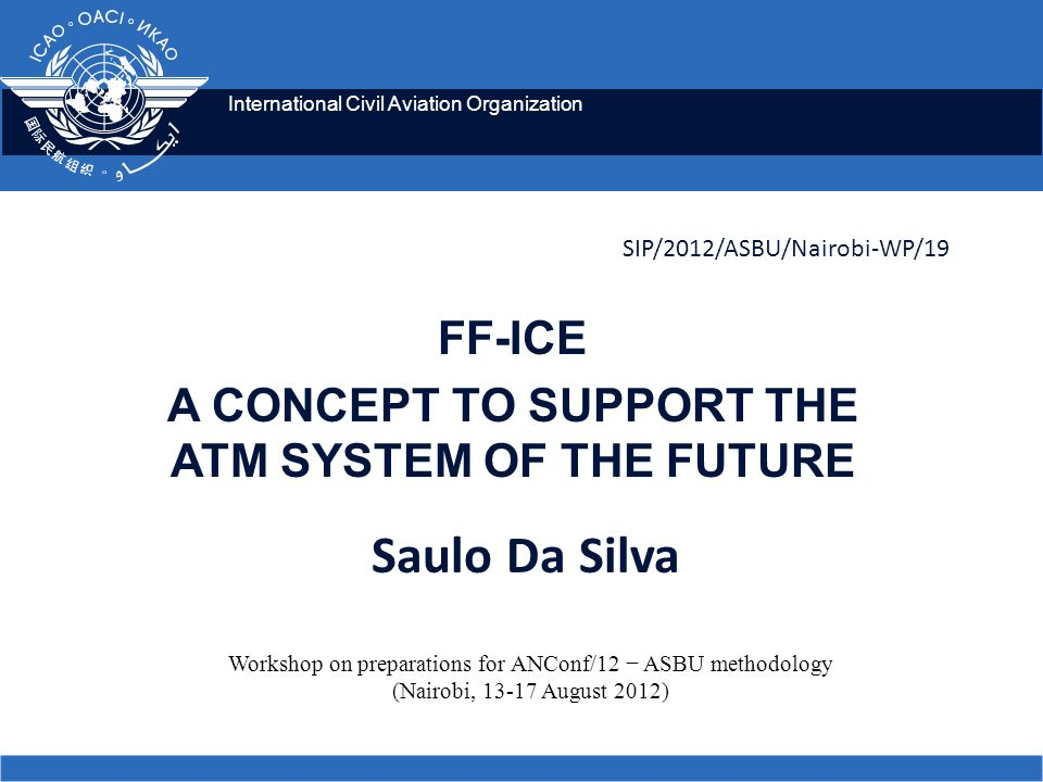 International Civil Aviation Organization SIP/2012/ASBU/Nairobi-WP/19 FF-ICE A CONCEPT TO SUPPORT THE ATM SYSTEM OF THE FUTURE Workshop on preparations for ANConf/12 ASBU methodology (Nairobi, 13-17 August 2012) Saulo Da Silva
