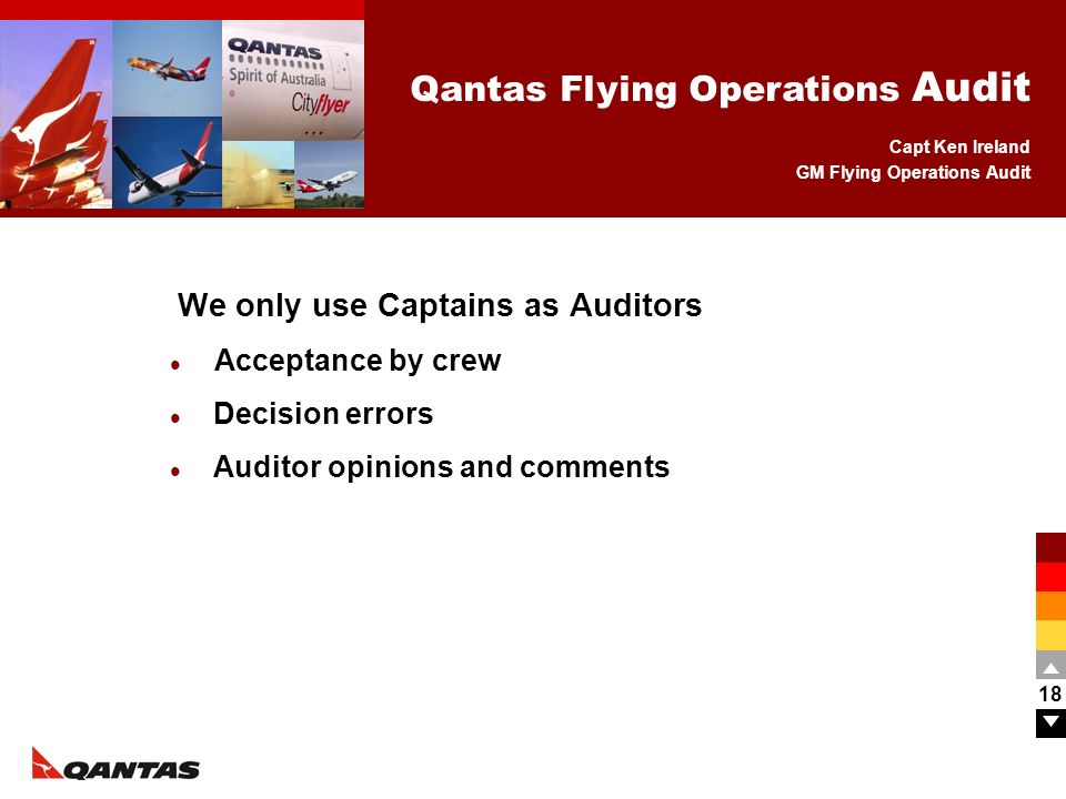 Capt Ken Ireland GM Flying Operations Audit Qantas Flying Operations Audit 18 We only use Captains as Auditors Acceptance by crew Decision errors Audi