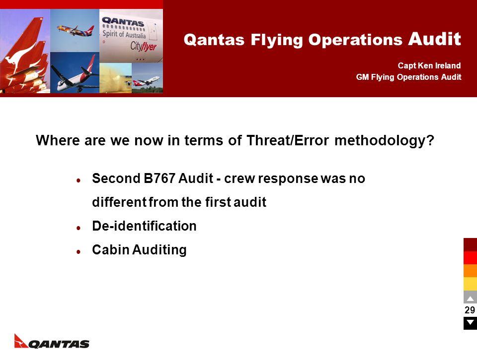 Capt Ken Ireland GM Flying Operations Audit Qantas Flying Operations Audit 29 Where are we now in terms of Threat/Error methodology? Second B767 Audit