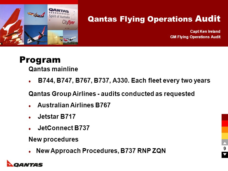 Capt Ken Ireland GM Flying Operations Audit Qantas Flying Operations Audit 9 Qantas mainline B744, B747, B767, B737, A330. Each fleet every two years