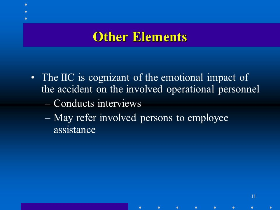 11 Other Elements The IIC is cognizant of the emotional impact of the accident on the involved operational personnel –Conducts interviews –May refer involved persons to employee assistance