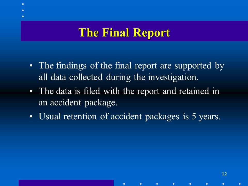 12 The Final Report The findings of the final report are supported by all data collected during the investigation.