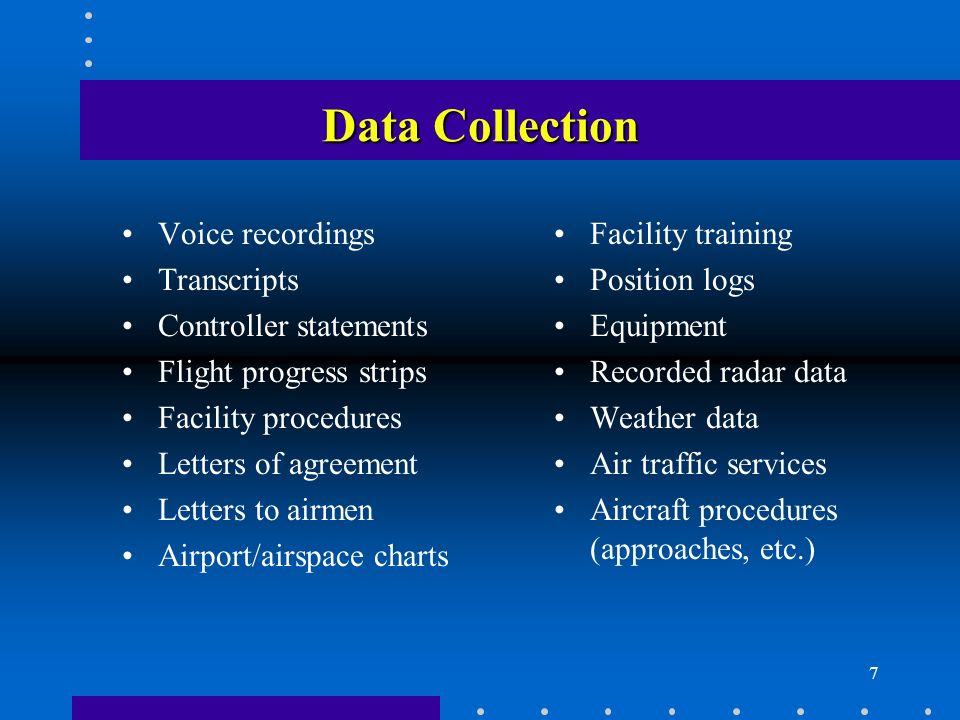 7 Data Collection Voice recordings Transcripts Controller statements Flight progress strips Facility procedures Letters of agreement Letters to airmen Airport/airspace charts Facility training Position logs Equipment Recorded radar data Weather data Air traffic services Aircraft procedures (approaches, etc.)