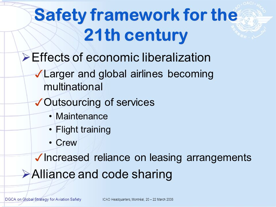 DGCA on Global Strategy for Aviation Safety ICAO Headquarters, Montréal, 20 – 22 March 2006 Safety framework for the 21th century Effects of economic liberalization Larger and global airlines becoming multinational Outsourcing of services Maintenance Flight training Crew Increased reliance on leasing arrangements Alliance and code sharing