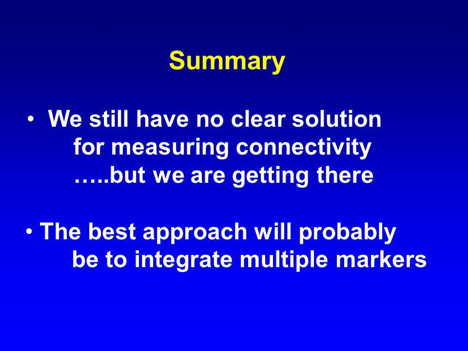 Summary We still have no clear solution for measuring connectivity …..but we are getting there The best approach will probably be to integrate multipl