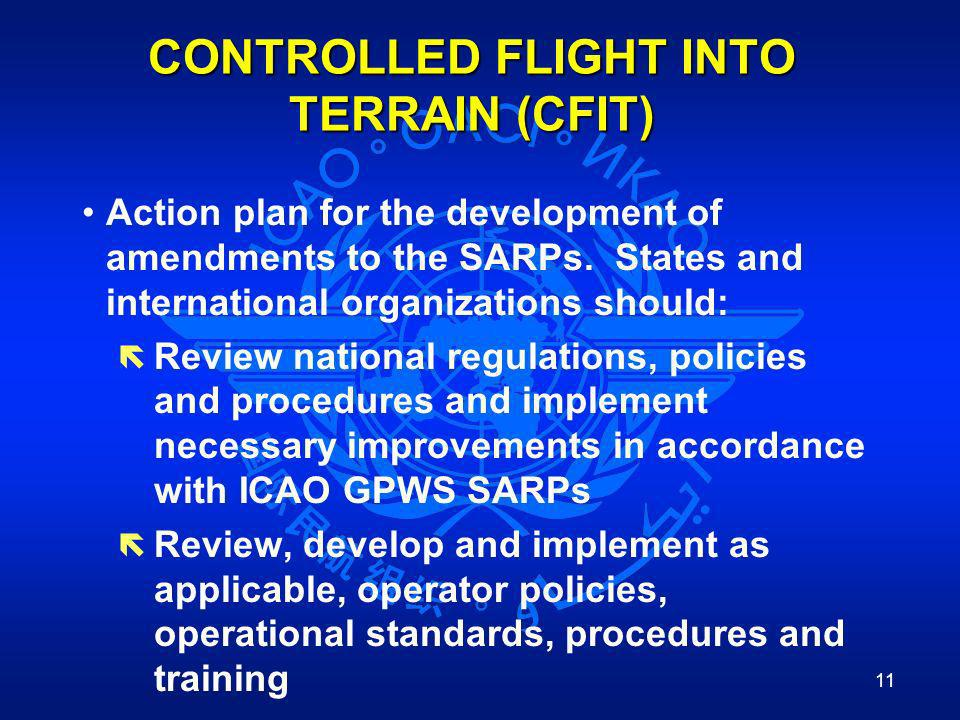 11 CONTROLLED FLIGHT INTO TERRAIN (CFIT) Action plan for the development of amendments to the SARPs. States and international organizations should: ë