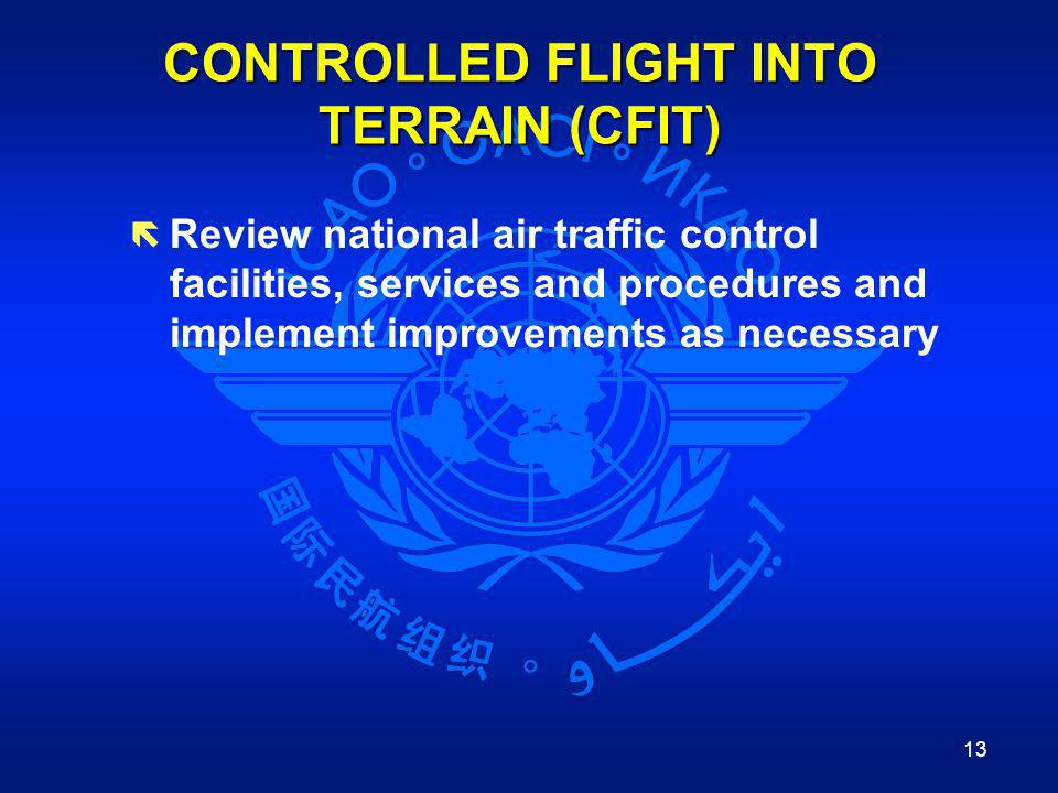 13 CONTROLLED FLIGHT INTO TERRAIN (CFIT) ë Review national air traffic control facilities, services and procedures and implement improvements as neces