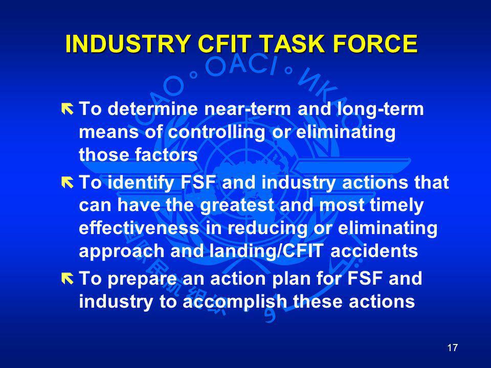 17 INDUSTRY CFIT TASK FORCE ë To determine near-term and long-term means of controlling or eliminating those factors ë To identify FSF and industry ac