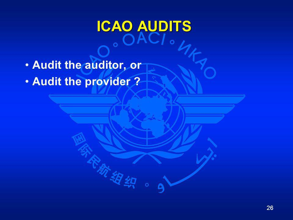 26 ICAO AUDITS Audit the auditor, or Audit the provider ?