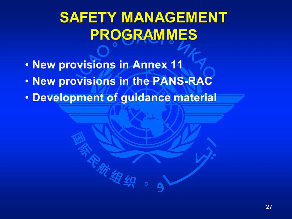 27 SAFETY MANAGEMENT PROGRAMMES New provisions in Annex 11 New provisions in the PANS-RAC Development of guidance material