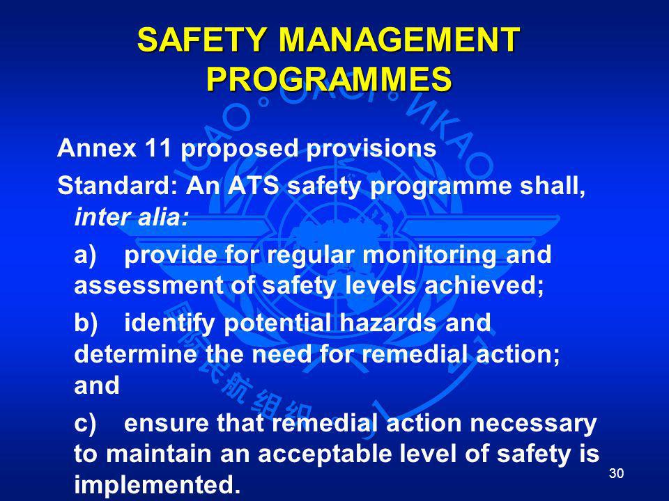 30 SAFETY MANAGEMENT PROGRAMMES Annex 11 proposed provisions Standard: An ATS safety programme shall, inter alia: a)provide for regular monitoring and