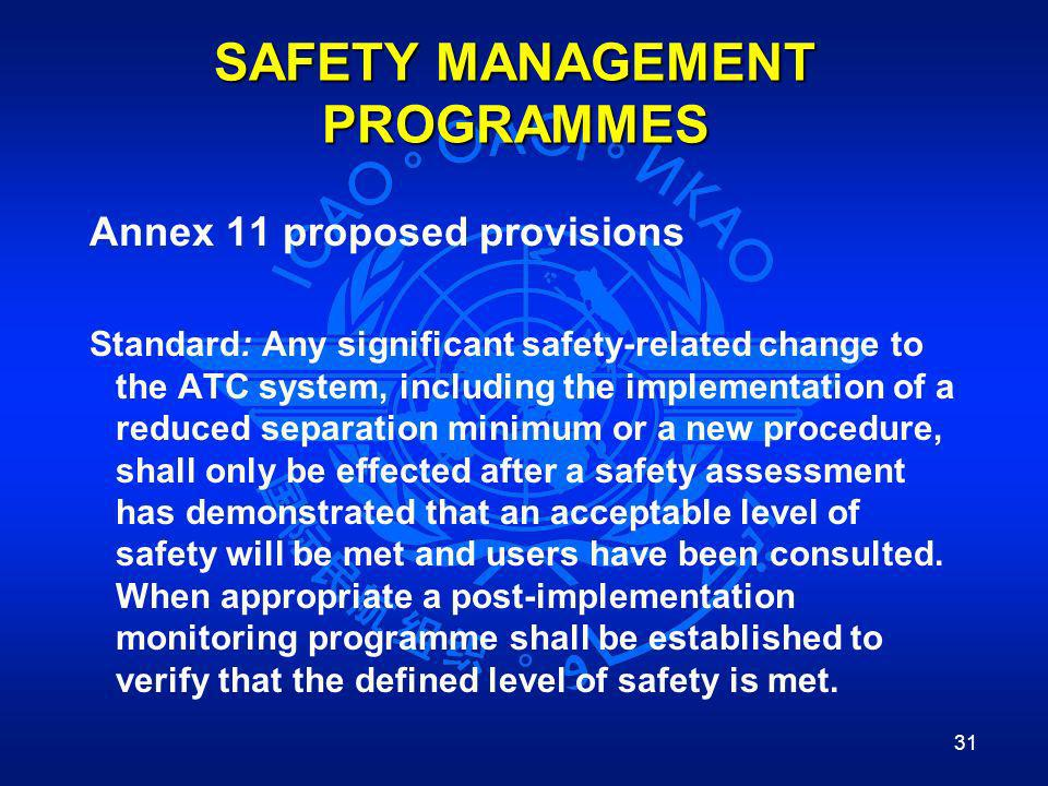 31 SAFETY MANAGEMENT PROGRAMMES Annex 11 proposed provisions Standard: Any significant safety-related change to the ATC system, including the implemen