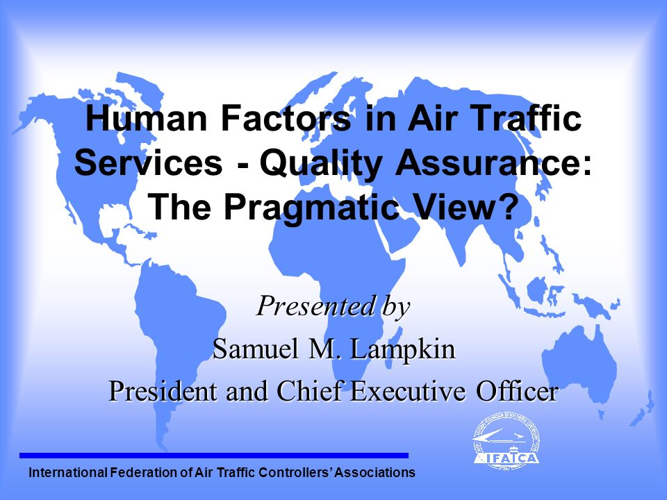 International Federation of Air Traffic Controllers Associations Human Factors of QA (continued) ( Challenge of QA - Free of blame or punitive action - Requires mutual commitment, - Demonstrable by all stakeholders in an ATSP - Ensure security of Data - Dialogue - between ATCOs, Eng.