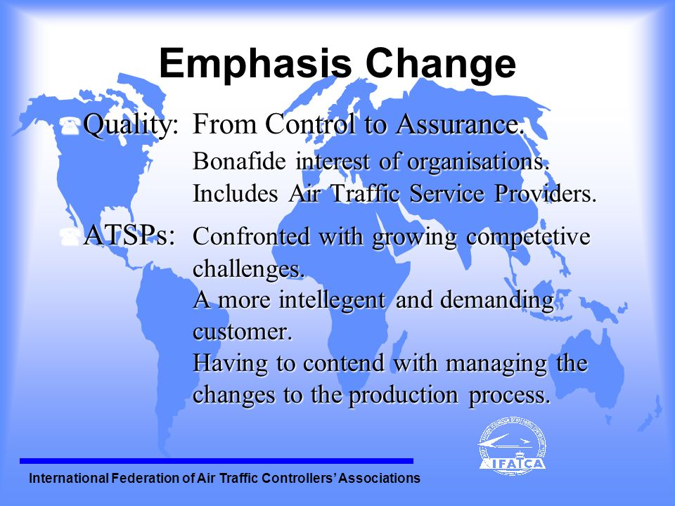 International Federation of Air Traffic Controllers Associations Quality Assurance in ATM ( Quality is measurable ( Provides tangible proof: -benefits -the progress of change ( Quality Assurance plays its part in ensuring that the process is safe