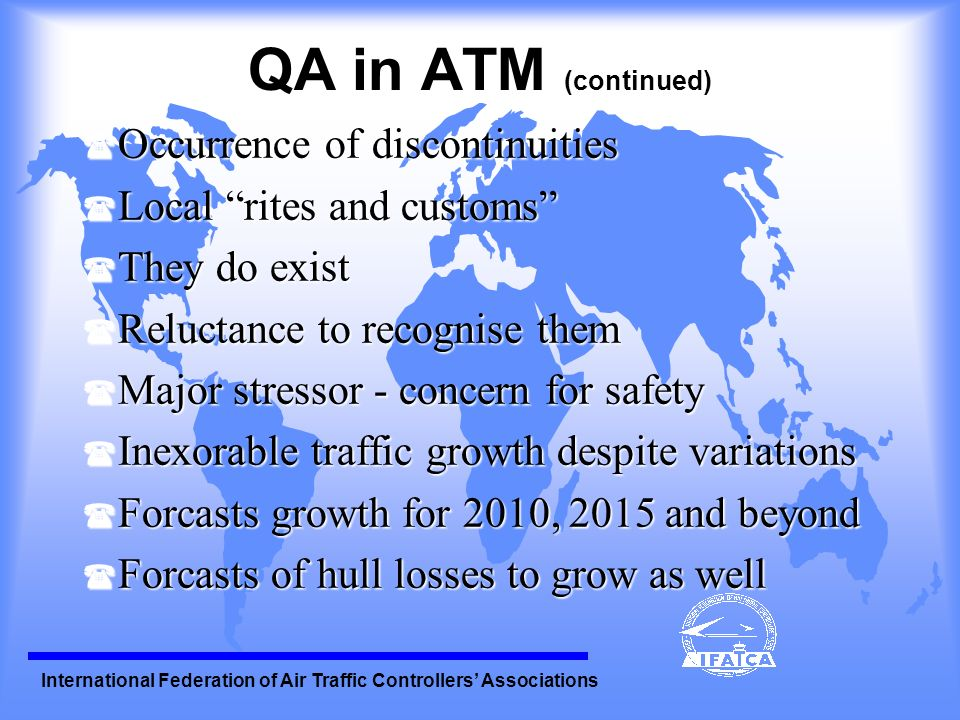International Federation of Air Traffic Controllers Associations QA in ATM (continued) ( Boeing analysis - 1988 to 97, 3% hull losses - 5 out of 149 experienced - primary cause of ATC and/or Airports ( New ways needed to address safety issue ( It is - our business, our lifeblood ( High Reliable Operations, ATC - a model ( ATCOs dont just watch or use the technology - they are the technology