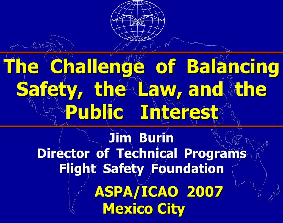 Jim Burin Director of Technical Programs Flight Safety Foundation ASPA/ICAO 2007 Mexico City ASPA/ICAO 2007 Mexico City The Challenge of Balancing Safety, the Law, and the Public Interest