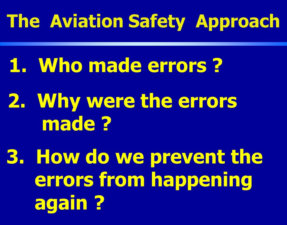 1. Who made errors ? The Aviation Safety Approach 2. Why were the errors made ? 3. How do we prevent the errors from happening again ?