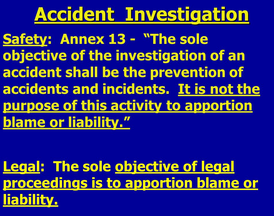Accident Investigation Safety: Annex 13 - The sole objective of the investigation of an accident shall be the prevention of accidents and incidents.