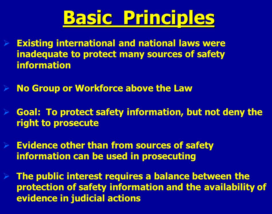 Basic Principles Existing international and national laws were inadequate to protect many sources of safety information No Group or Workforce above th