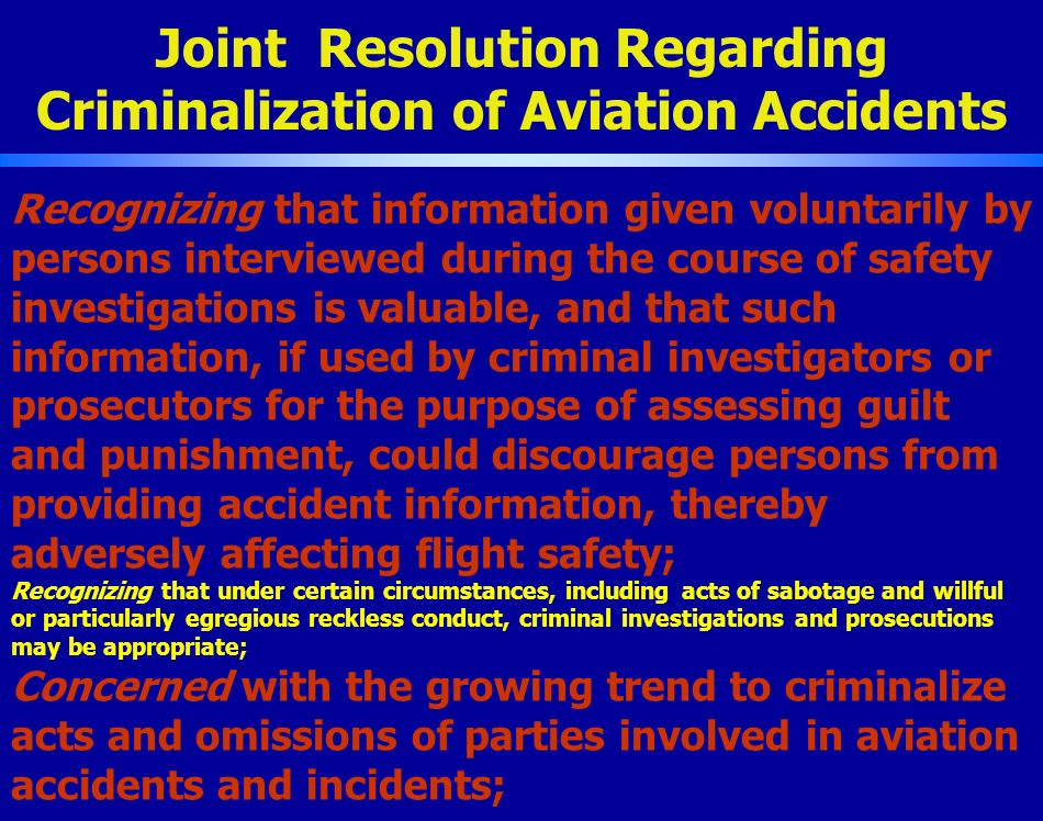 Joint Resolution Regarding Criminalization of Aviation Accidents Recognizing that information given voluntarily by persons interviewed during the course of safety investigations is valuable, and that such information, if used by criminal investigators or prosecutors for the purpose of assessing guilt and punishment, could discourage persons from providing accident information, thereby adversely affecting flight safety; Recognizing that under certain circumstances, including acts of sabotage and willful or particularly egregious reckless conduct, criminal investigations and prosecutions may be appropriate; Concerned with the growing trend to criminalize acts and omissions of parties involved in aviation accidents and incidents;