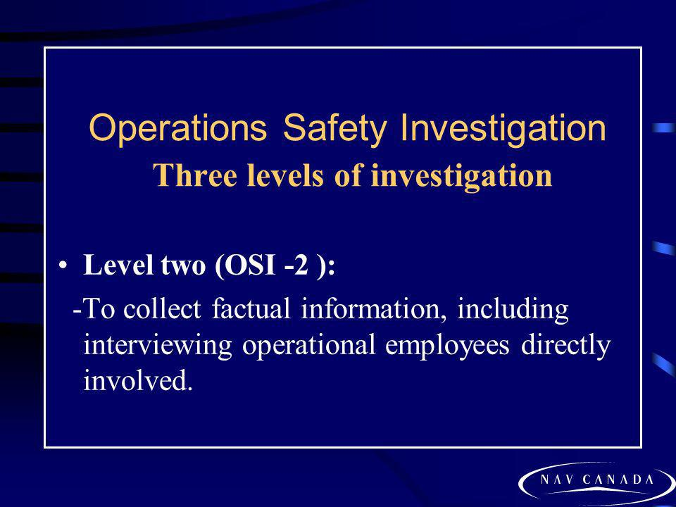 Operations Safety Investigation Three levels of investigation Level two (OSI -2 ): -To collect factual information, including interviewing operational
