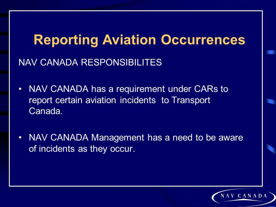 Reporting Aviation Occurrences NAV CANADA RESPONSIBILITES NAV CANADA has a requirement under CARs to report certain aviation incidents to Transport Ca