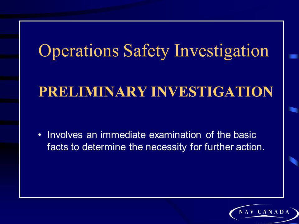 Operations Safety Investigation PRELIMINARY INVESTIGATION Involves an immediate examination of the basic facts to determine the necessity for further