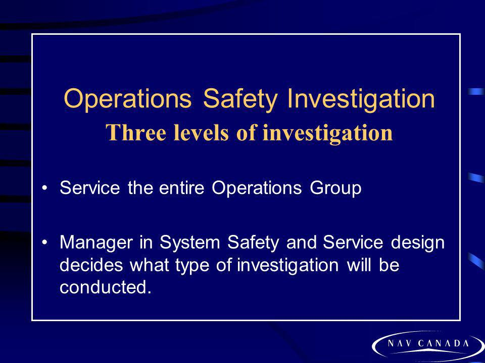 Operations Safety Investigation Three levels of investigation Service the entire Operations Group Manager in System Safety and Service design decides