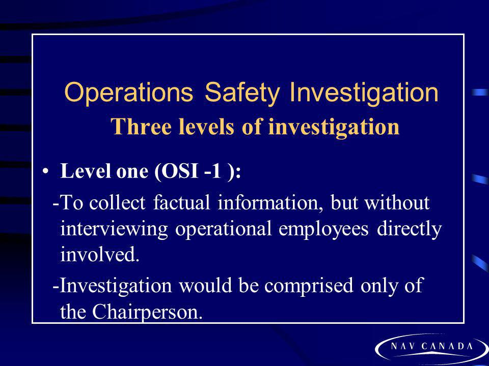 Operations Safety Investigation Three levels of investigation Level one (OSI -1 ): -To collect factual information, but without interviewing operation