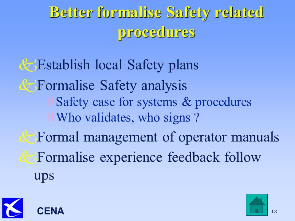 CENA 18 Better formalise Safety related procedures kEstablish local Safety plans kFormalise Safety analysis i Safety case for systems & procedures i Who validates, who signs .