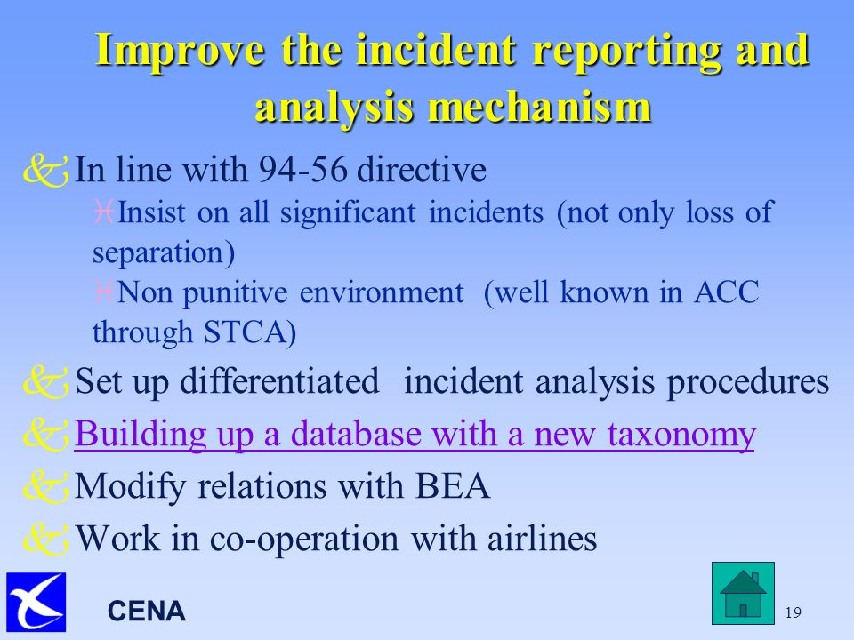 CENA 19 Improve the incident reporting and analysis mechanism kIn line with 94-56 directive i Insist on all significant incidents (not only loss of separation) i Non punitive environment (well known in ACC through STCA) kSet up differentiated incident analysis procedures kBuilding up a database with a new taxonomyBuilding up a database with a new taxonomy kModify relations with BEA kWork in co-operation with airlines