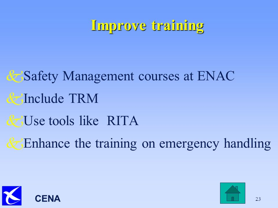 CENA 23 Improve training kSafety Management courses at ENAC kInclude TRM kUse tools like RITA kEnhance the training on emergency handling
