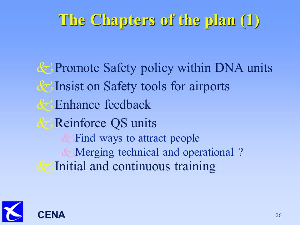 CENA 26 The Chapters of the plan (1) kPromote Safety policy within DNA units kInsist on Safety tools for airports kEnhance feedback kReinforce QS units k Find ways to attract people k Merging technical and operational .