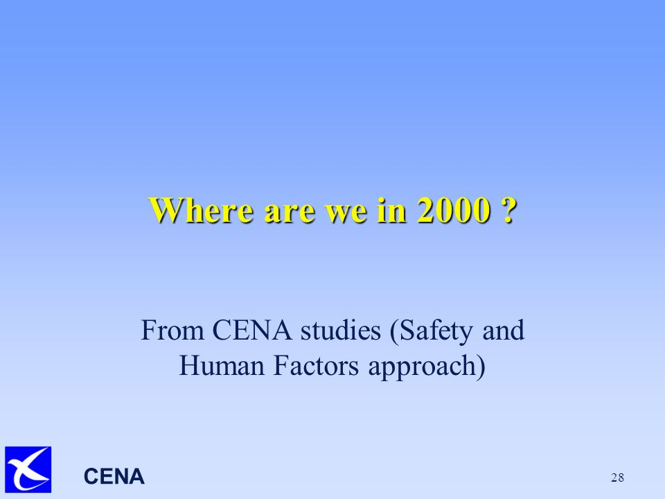 CENA 28 Where are we in 2000 From CENA studies (Safety and Human Factors approach)