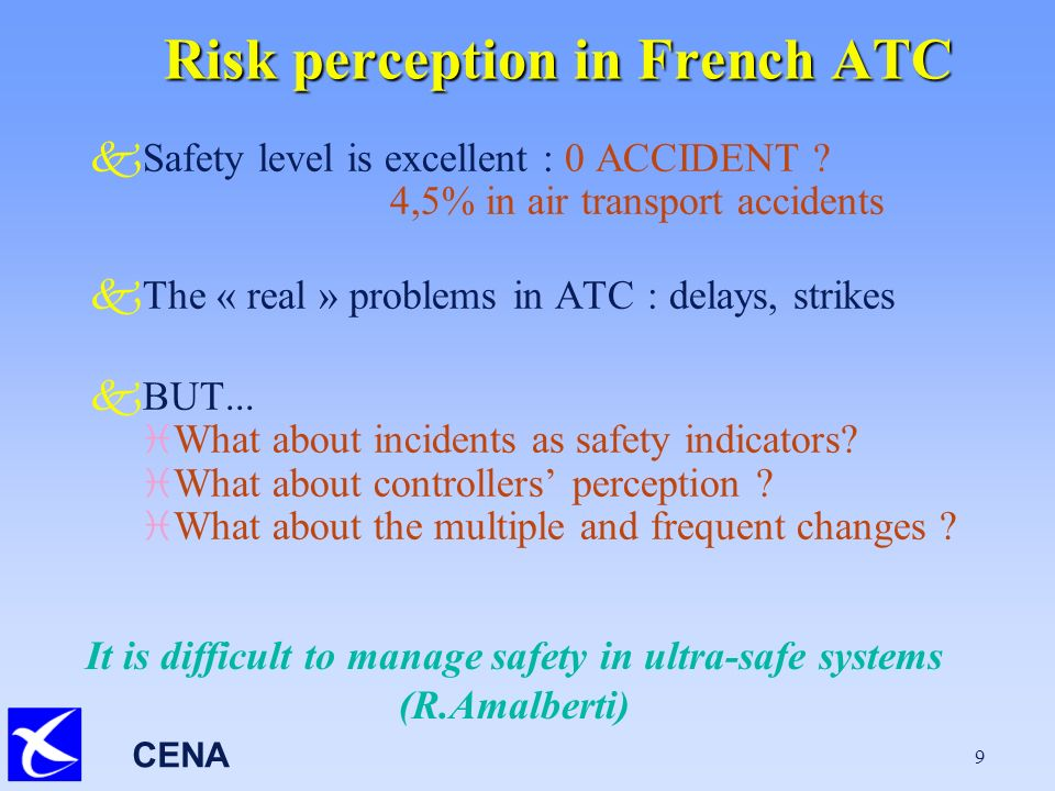 CENA 9 Risk perception in French ATC kSafety level is excellent : 0 ACCIDENT .