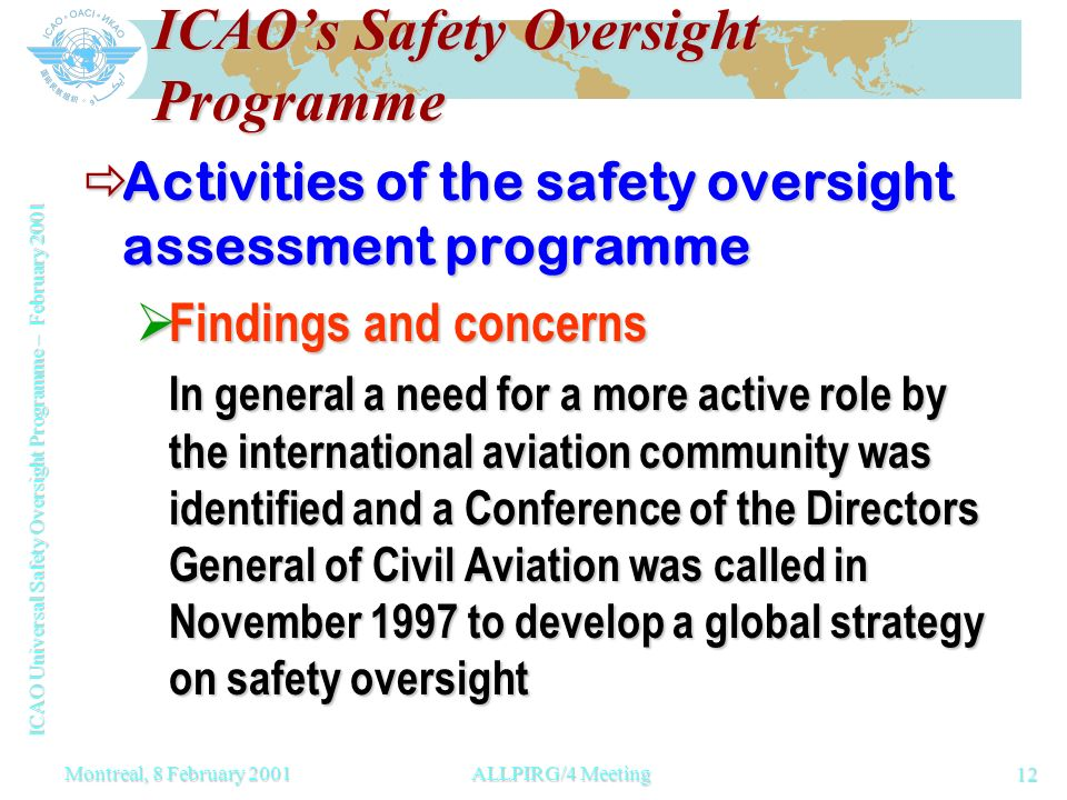 ICAO Universal Safety Oversight Programme – February 2001 12 Montreal, 8 February 2001ALLPIRG/4 Meeting ICAOs Safety Oversight Programme Activities of the safety oversight assessment programme Activities of the safety oversight assessment programme Findings and concerns Findings and concerns In general a need for a more active role by the international aviation community was identified and a Conference of the Directors General of Civil Aviation was called in November 1997 to develop a global strategy on safety oversight