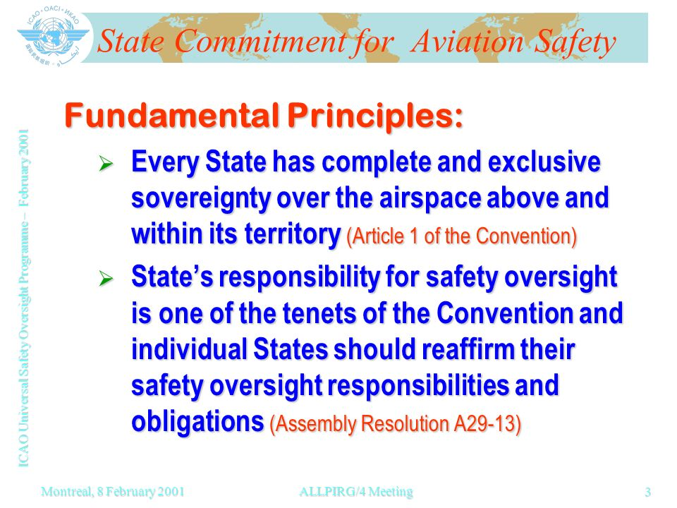 ICAO Universal Safety Oversight Programme – February 2001 3 Montreal, 8 February 2001ALLPIRG/4 Meeting State Commitment for Aviation Safety Fundamental Principles: Every State has complete and exclusive sovereignty over the airspace above and within its territory (Article 1 of the Convention) Every State has complete and exclusive sovereignty over the airspace above and within its territory (Article 1 of the Convention) States responsibility for safety oversight is one of the tenets of the Convention and individual States should reaffirm their safety oversight responsibilities and obligations (Assembly Resolution A29-13) States responsibility for safety oversight is one of the tenets of the Convention and individual States should reaffirm their safety oversight responsibilities and obligations (Assembly Resolution A29-13)