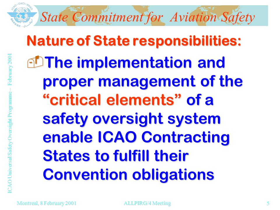 ICAO Universal Safety Oversight Programme – February 2001 5 Montreal, 8 February 2001ALLPIRG/4 Meeting State Commitment for Aviation Safety Nature of State responsibilities: -The implementation and proper management of the critical elements of a safety oversight system enable ICAO Contracting States to fulfill their Convention obligations