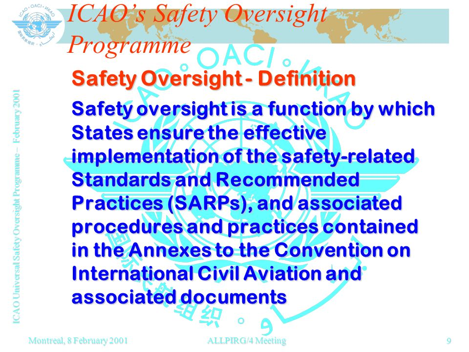 ICAO Universal Safety Oversight Programme – February 2001 9 Montreal, 8 February 2001ALLPIRG/4 Meeting ICAOs Safety Oversight Programme Safety Oversight - Definition Safety oversight is a function by which States ensure the effective implementation of the safety-related Standards and Recommended Practices (SARPs), and associated procedures and practices contained in the Annexes to the Convention on International Civil Aviation and associated documents