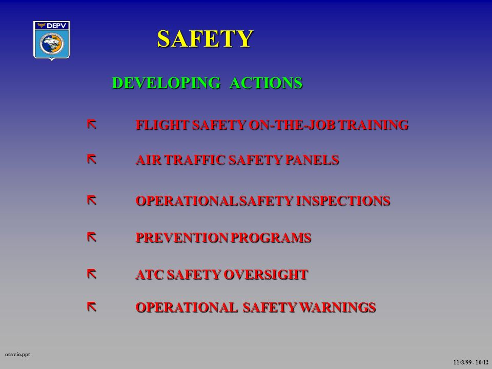 SAFETY DEVELOPING ACTIONS ãFLIGHT SAFETY ON-THE-JOB TRAINING ãAIR TRAFFIC SAFETY PANELS ãOPERATIONAL SAFETY INSPECTIONS ãPREVENTION PROGRAMS ãATC SAFETY OVERSIGHT ãOPERATIONAL SAFETY WARNINGS otavio.ppt 11/8/99 - 10/12