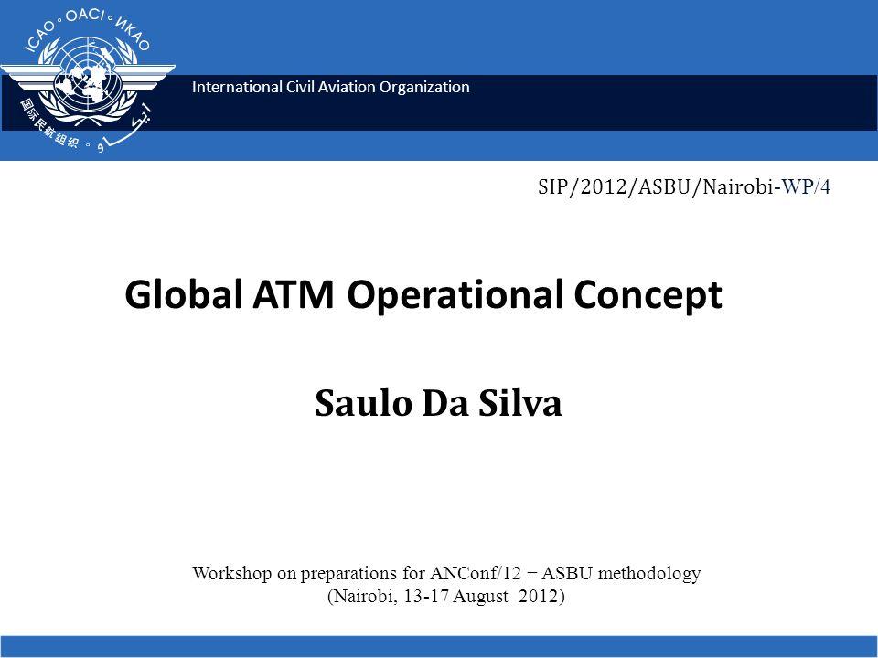 International Civil Aviation Organization Global ATM Operational Concept Saulo Da Silva Workshop on preparations for ANConf/12 ASBU methodology (Nairo