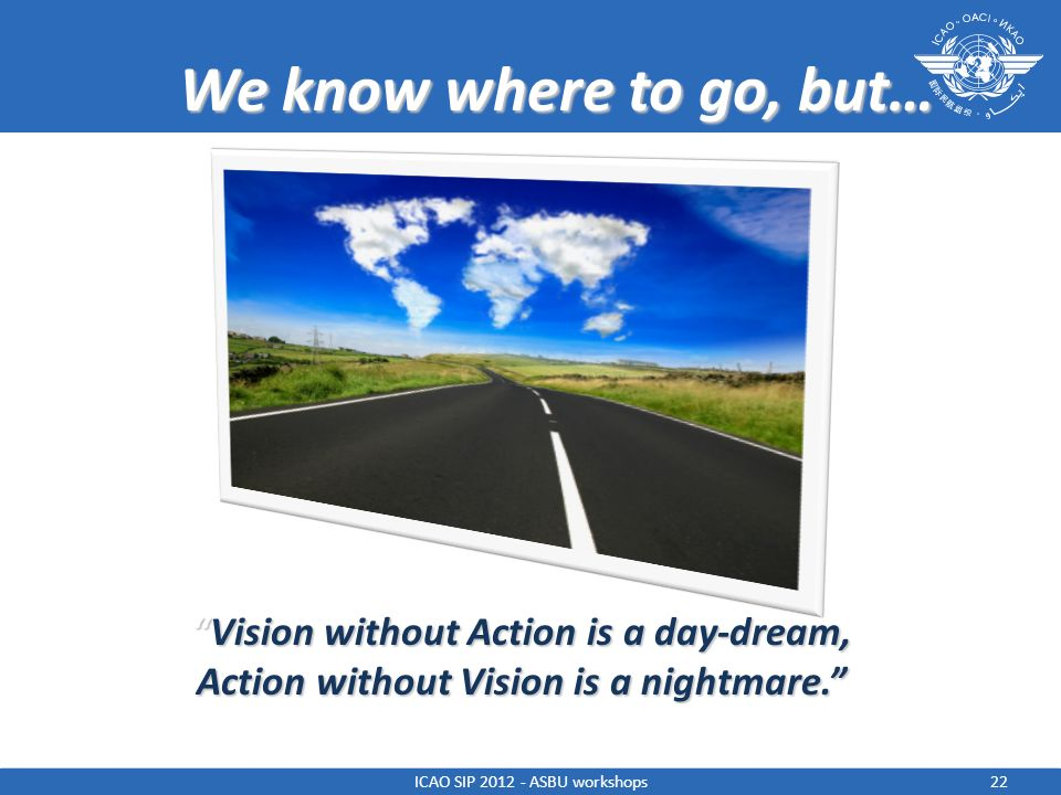We know where to go, but… Vision without Action is a day-dream,Vision without Action is a day-dream, Action without Vision is a nightmare. 22ICAO SIP